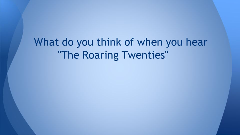 What do you think of when you hear The Roaring Twenties