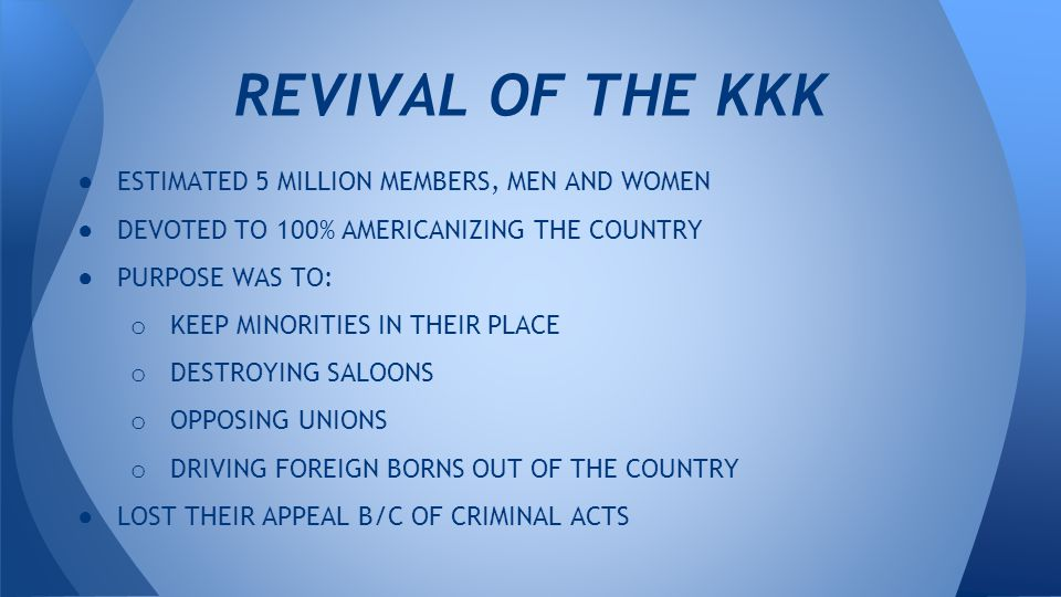 ● ESTIMATED 5 MILLION MEMBERS, MEN AND WOMEN ● DEVOTED TO 100% AMERICANIZING THE COUNTRY ● PURPOSE WAS TO: o KEEP MINORITIES IN THEIR PLACE o DESTROYING SALOONS o OPPOSING UNIONS o DRIVING FOREIGN BORNS OUT OF THE COUNTRY ● LOST THEIR APPEAL B/C OF CRIMINAL ACTS REVIVAL OF THE KKK