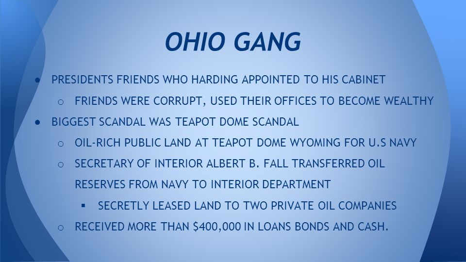 ● PRESIDENTS FRIENDS WHO HARDING APPOINTED TO HIS CABINET o FRIENDS WERE CORRUPT, USED THEIR OFFICES TO BECOME WEALTHY ● BIGGEST SCANDAL WAS TEAPOT DOME SCANDAL o OIL-RICH PUBLIC LAND AT TEAPOT DOME WYOMING FOR U.S NAVY o SECRETARY OF INTERIOR ALBERT B.