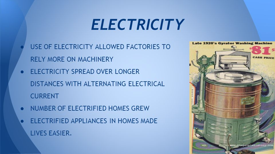 ● USE OF ELECTRICITY ALLOWED FACTORIES TO RELY MORE ON MACHINERY ● ELECTRICITY SPREAD OVER LONGER DISTANCES WITH ALTERNATING ELECTRICAL CURRENT ● NUMBER OF ELECTRIFIED HOMES GREW ● ELECTRIFIED APPLIANCES IN HOMES MADE LIVES EASIER.