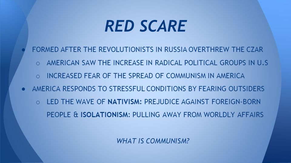 ● FORMED AFTER THE REVOLUTIONISTS IN RUSSIA OVERTHREW THE CZAR o AMERICAN SAW THE INCREASE IN RADICAL POLITICAL GROUPS IN U.S o INCREASED FEAR OF THE SPREAD OF COMMUNISM IN AMERICA ● AMERICA RESPONDS TO STRESSFUL CONDITIONS BY FEARING OUTSIDERS o LED THE WAVE OF NATIVISM: PREJUDICE AGAINST FOREIGN-BORN PEOPLE & ISOLATIONISM: PULLING AWAY FROM WORLDLY AFFAIRS WHAT IS COMMUNISM.