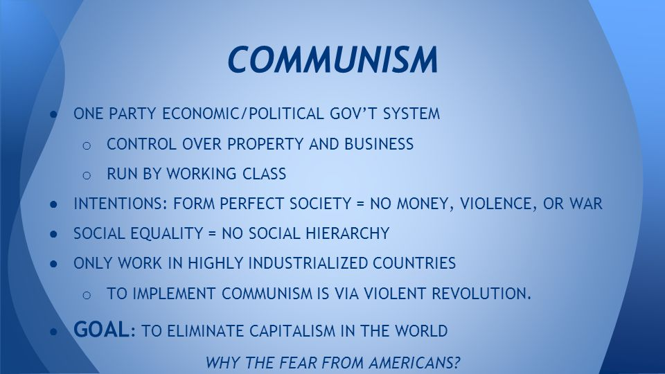 ● ONE PARTY ECONOMIC/POLITICAL GOV'T SYSTEM o CONTROL OVER PROPERTY AND BUSINESS o RUN BY WORKING CLASS ● INTENTIONS: FORM PERFECT SOCIETY = NO MONEY, VIOLENCE, OR WAR ● SOCIAL EQUALITY = NO SOCIAL HIERARCHY ● ONLY WORK IN HIGHLY INDUSTRIALIZED COUNTRIES o TO IMPLEMENT COMMUNISM IS VIA VIOLENT REVOLUTION.
