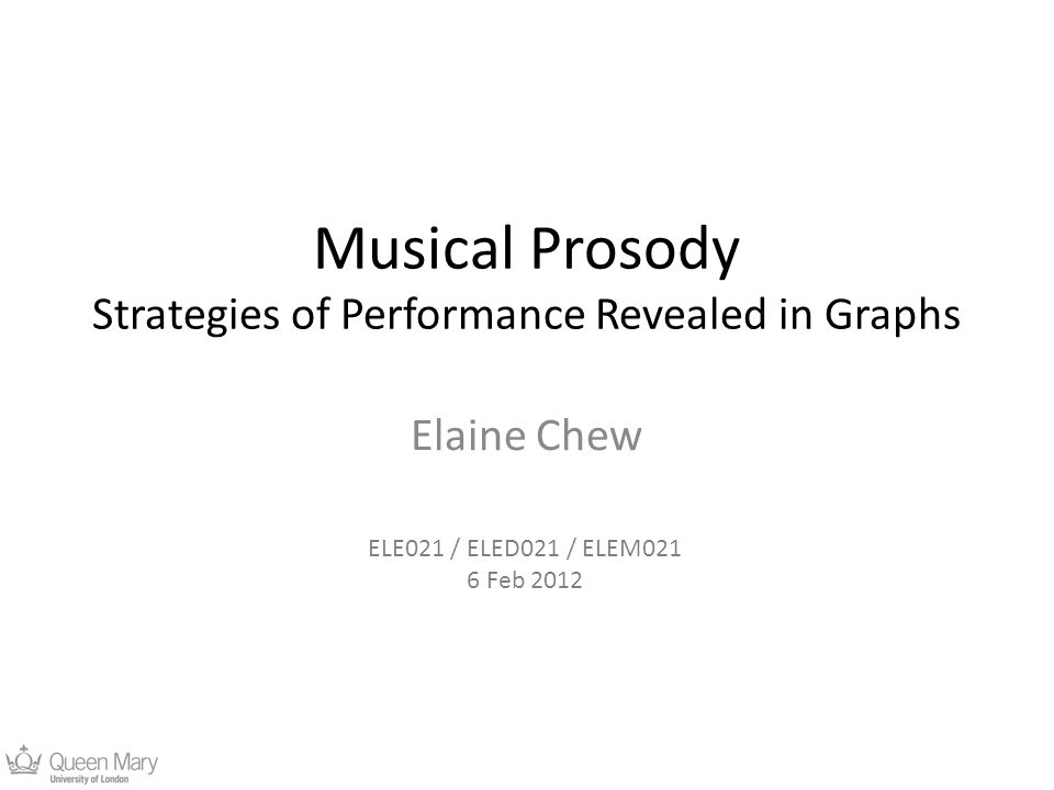 Musical Prosody Strategies of Performance Revealed in Graphs Elaine Chew ELE021 / ELED021 / ELEM021 6 Feb 2012