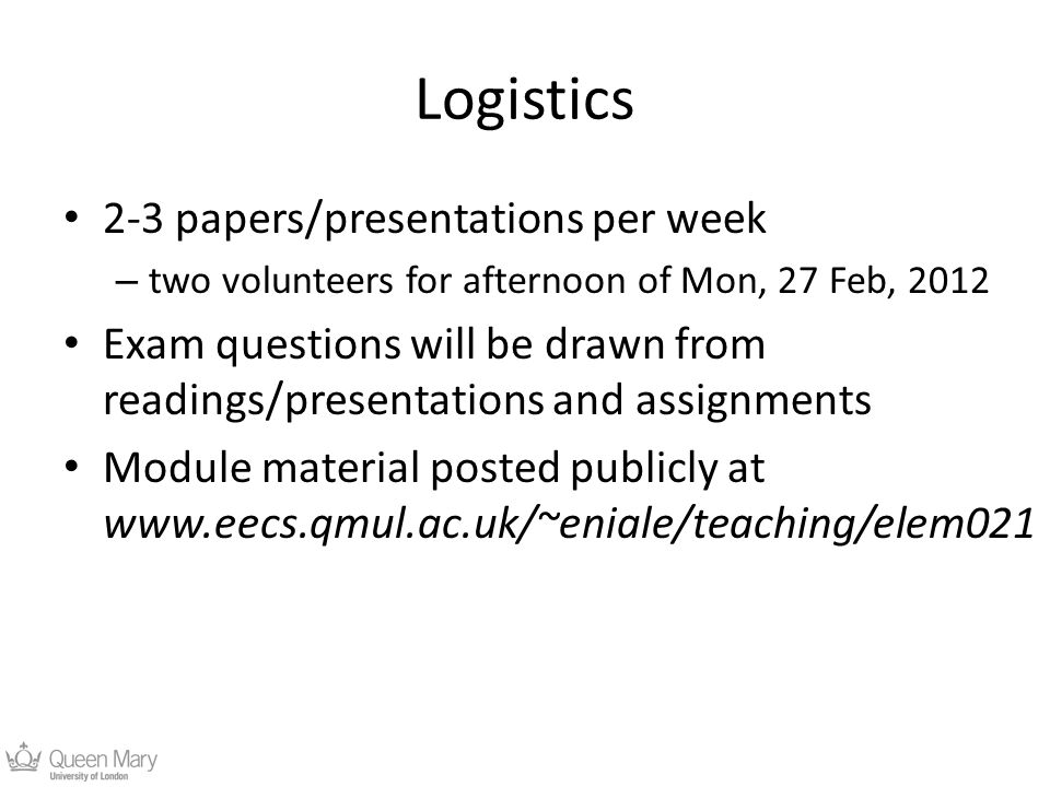 Logistics 2-3 papers/presentations per week – two volunteers for afternoon of Mon, 27 Feb, 2012 Exam questions will be drawn from readings/presentations and assignments Module material posted publicly at www.eecs.qmul.ac.uk/~eniale/teaching/elem021