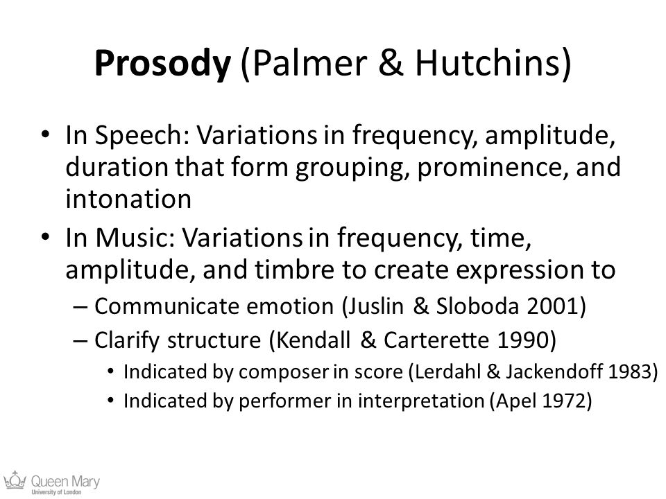 Prosody (Palmer & Hutchins) In Speech: Variations in frequency, amplitude, duration that form grouping, prominence, and intonation In Music: Variations in frequency, time, amplitude, and timbre to create expression to – Communicate emotion (Juslin & Sloboda 2001) – Clarify structure (Kendall & Carterette 1990) Indicated by composer in score (Lerdahl & Jackendoff 1983) Indicated by performer in interpretation (Apel 1972)