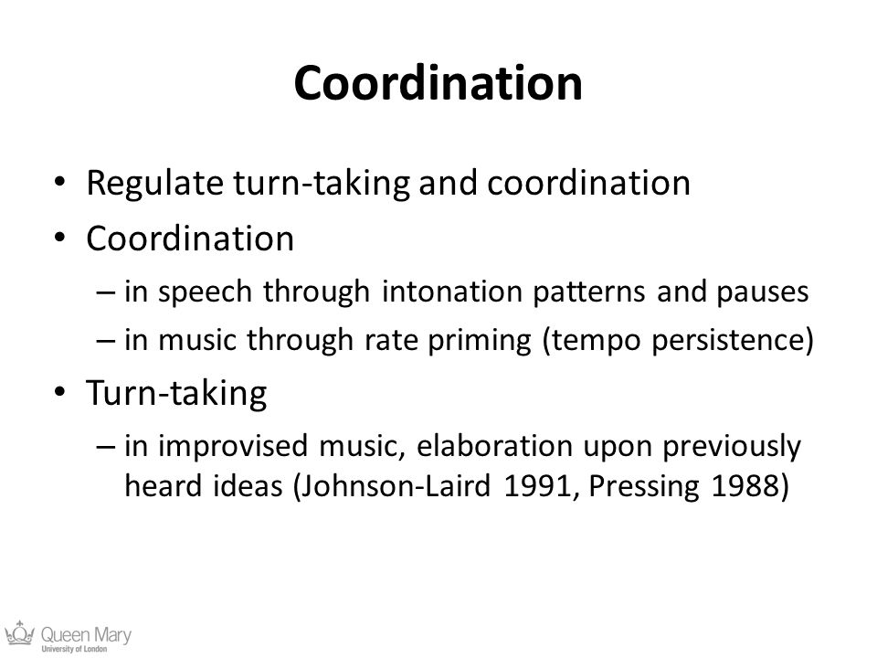 Coordination Regulate turn-taking and coordination Coordination – in speech through intonation patterns and pauses – in music through rate priming (tempo persistence) Turn-taking – in improvised music, elaboration upon previously heard ideas (Johnson-Laird 1991, Pressing 1988)