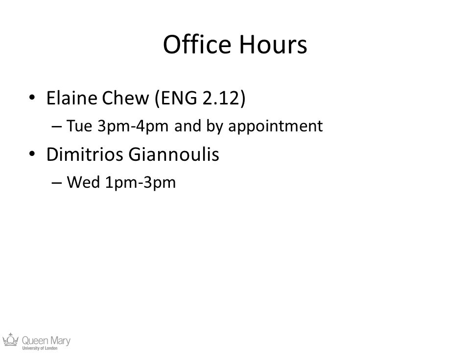 Office Hours Elaine Chew (ENG 2.12) – Tue 3pm-4pm and by appointment Dimitrios Giannoulis – Wed 1pm-3pm