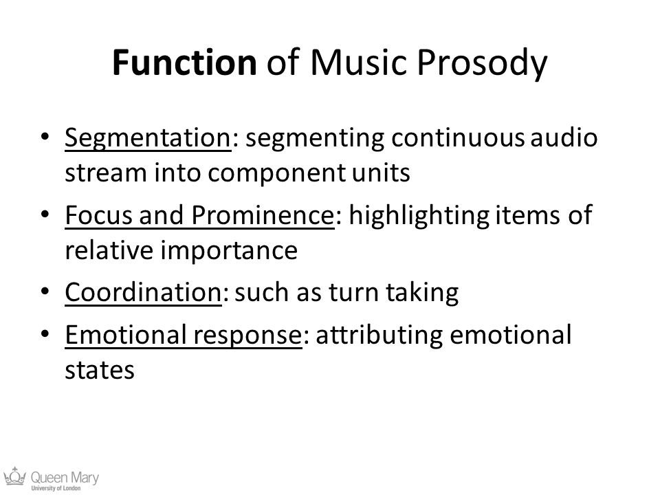 Function of Music Prosody Segmentation: segmenting continuous audio stream into component units Focus and Prominence: highlighting items of relative importance Coordination: such as turn taking Emotional response: attributing emotional states