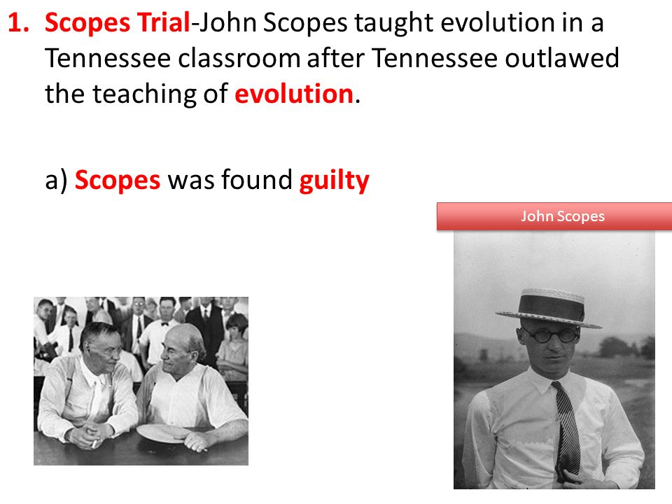 1.Scopes Trial-John Scopes taught evolution in a Tennessee classroom after Tennessee outlawed the teaching of evolution.