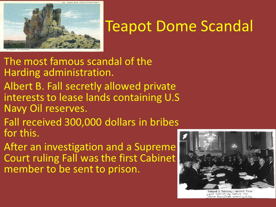 Teapot Dome Scandal The most famous scandal of the Harding administration. Albert B. Fall secretly allowed private interests to lease lands containing