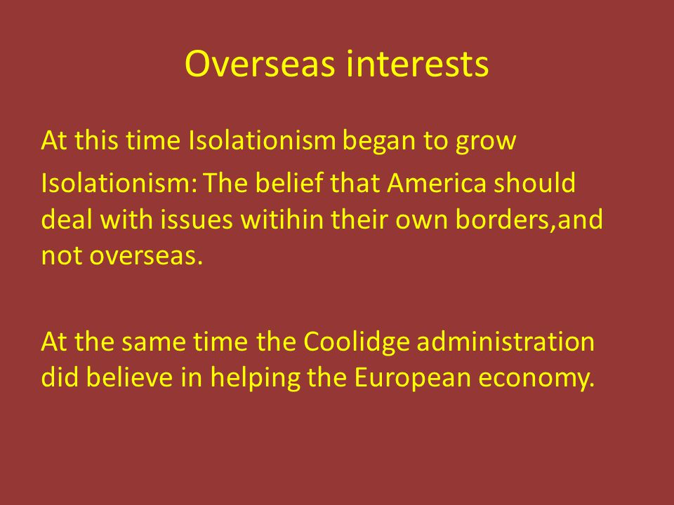 Overseas interests At this time Isolationism began to grow Isolationism: The belief that America should deal with issues witihin their own borders,and