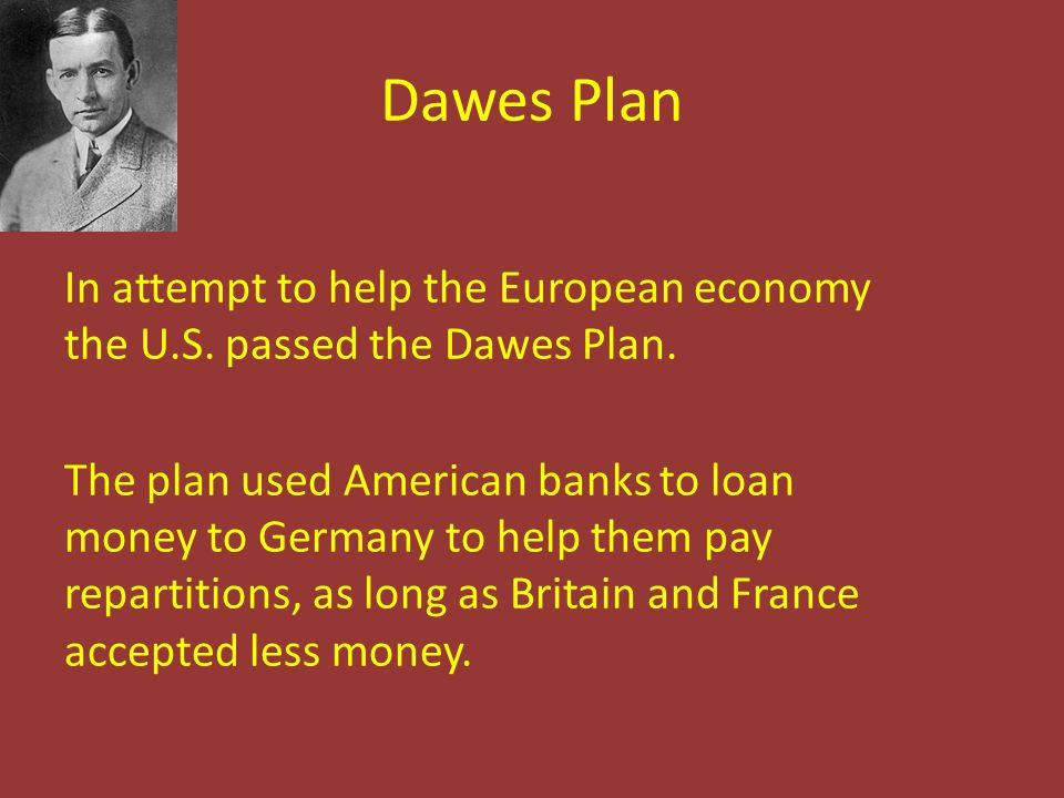 Dawes Plan In attempt to help the European economy the U.S. passed the Dawes Plan. The plan used American banks to loan money to Germany to help them