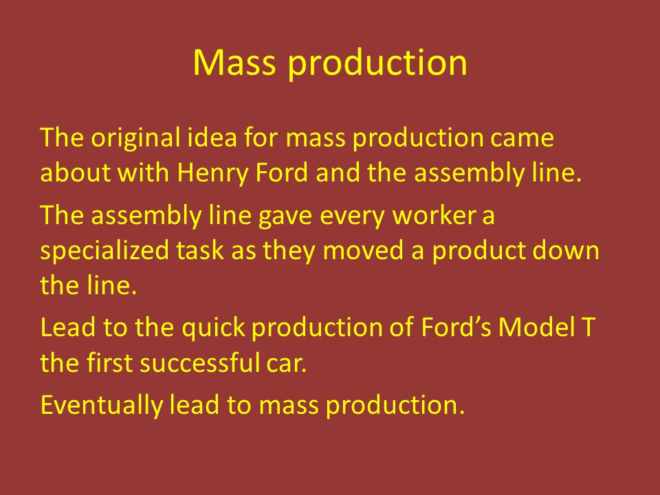 Mass production The original idea for mass production came about with Henry Ford and the assembly line. The assembly line gave every worker a speciali