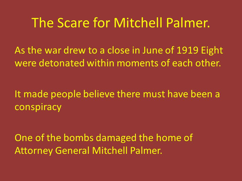 The Scare for Mitchell Palmer. As the war drew to a close in June of 1919 Eight were detonated within moments of each other. It made people believe th