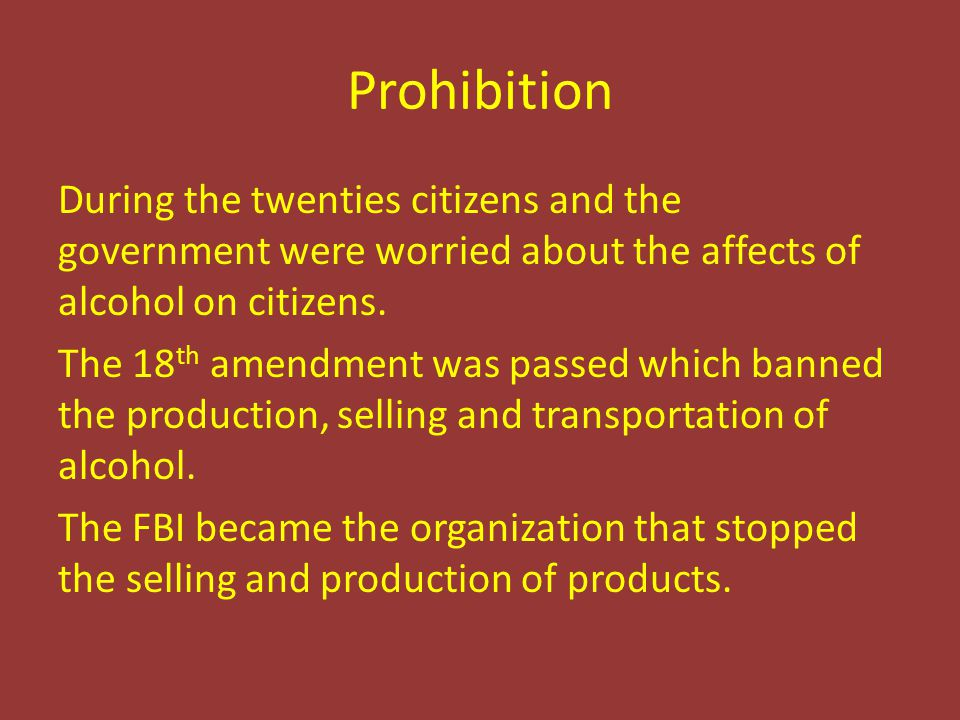 Prohibition During the twenties citizens and the government were worried about the affects of alcohol on citizens. The 18 th amendment was passed whic