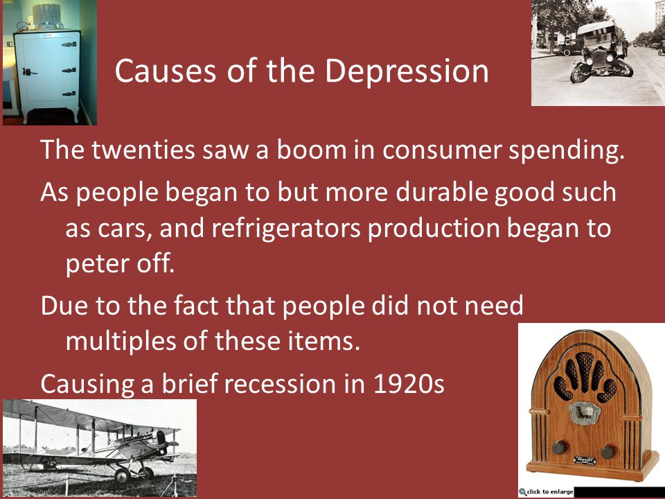 Causes of the Depression The twenties saw a boom in consumer spending. As people began to but more durable good such as cars, and refrigerators produc