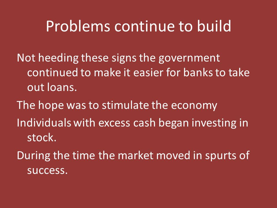 Problems continue to build Not heeding these signs the government continued to make it easier for banks to take out loans. The hope was to stimulate t
