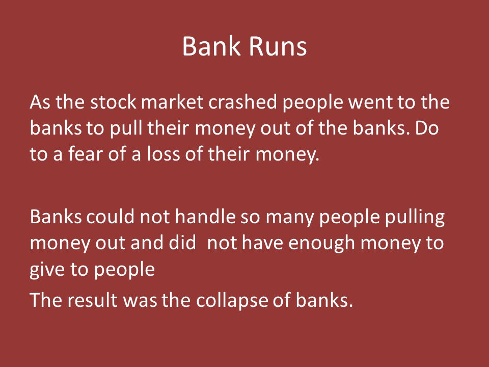 Bank Runs As the stock market crashed people went to the banks to pull their money out of the banks. Do to a fear of a loss of their money. Banks coul
