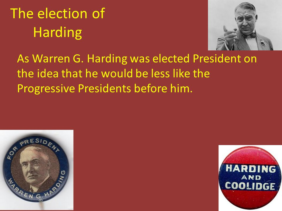 The election of Harding As Warren G. Harding was elected President on the idea that he would be less like the Progressive Presidents before him.
