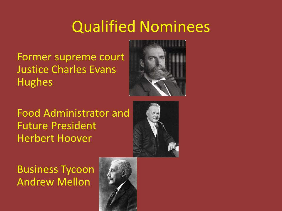 Qualified Nominees Former supreme court Justice Charles Evans Hughes Food Administrator and Future President Herbert Hoover Business Tycoon Andrew Mel