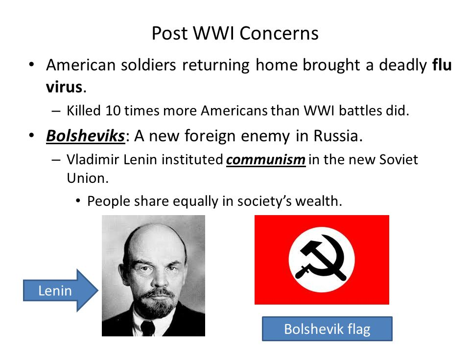 Post WWI Concerns American soldiers returning home brought a deadly flu virus. – Killed 10 times more Americans than WWI battles did. Bolsheviks: A ne