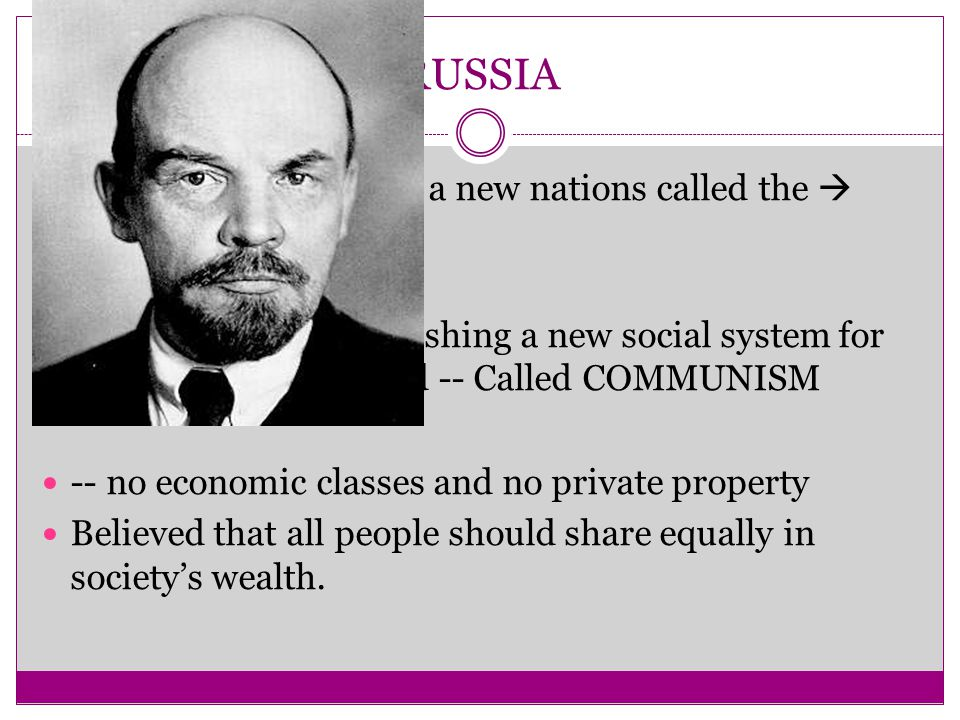 RUSSIA Russia became part of a new nations called the  SOVIET UNION They dreamt of establishing a new social system for their people and world -- Called COMMUNISM -- no economic classes and no private property Believed that all people should share equally in society's wealth.