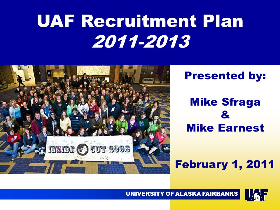 UNIVERSITY OF ALASKA FAIRBANKS 09.02 UAF Recruitment Plan 2011-2013 Presented by: Mike Sfraga & Mike Earnest February 1, 2011