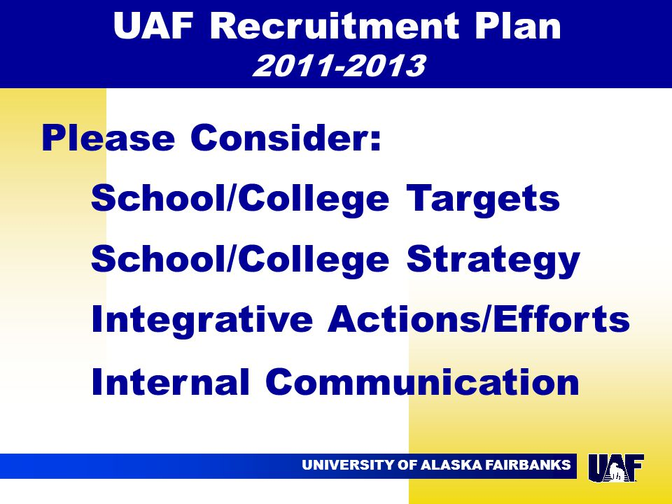 UNIVERSITY OF ALASKA FAIRBANKS 09.02 Please Consider: School/College Targets School/College Strategy Integrative Actions/Efforts Internal Communication UAF Recruitment Plan 2011-2013