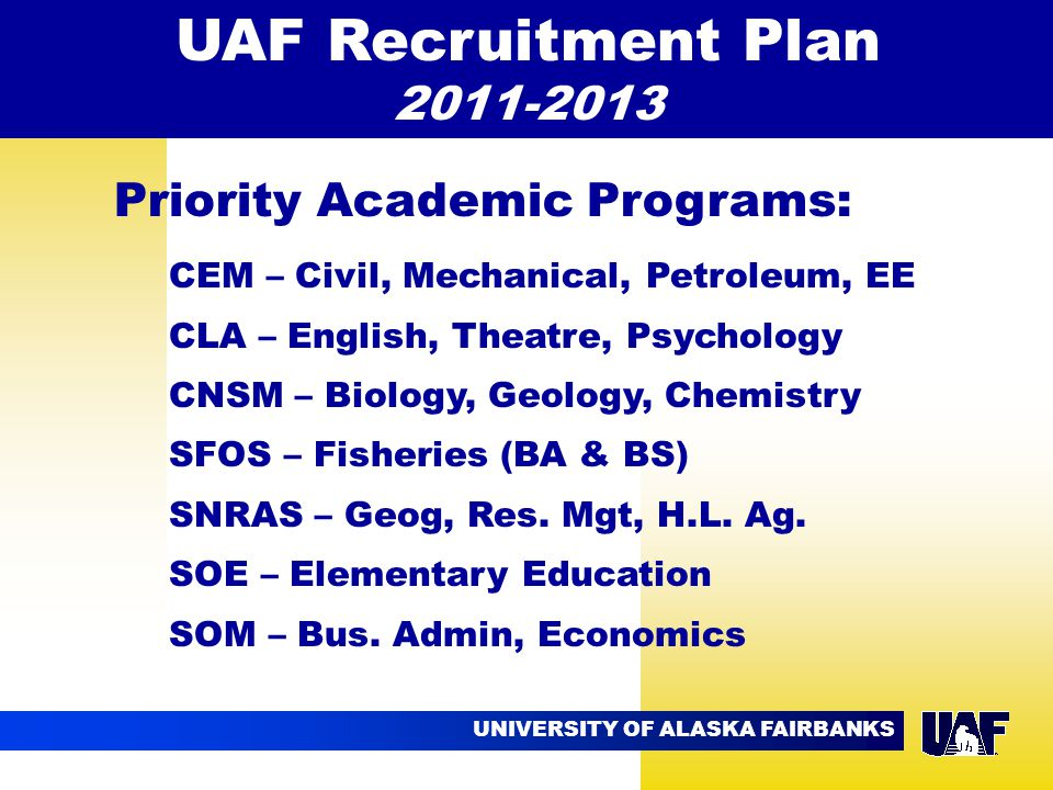 UNIVERSITY OF ALASKA FAIRBANKS 09.02 CEM – Civil, Mechanical, Petroleum, EE CLA – English, Theatre, Psychology CNSM – Biology, Geology, Chemistry SFOS – Fisheries (BA & BS) SNRAS – Geog, Res.