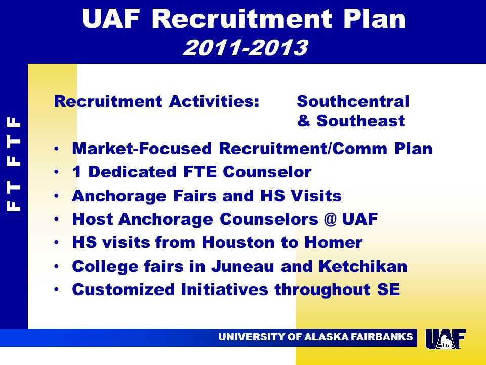 UNIVERSITY OF ALASKA FAIRBANKS 09.02 Recruitment Activities: Southcentral & Southeast Market-Focused Recruitment/Comm Plan 1 Dedicated FTE Counselor Anchorage Fairs and HS Visits Host Anchorage Counselors @ UAF HS visits from Houston to Homer College fairs in Juneau and Ketchikan Customized Initiatives throughout SE F T F T F UAF Recruitment Plan 2011-2013