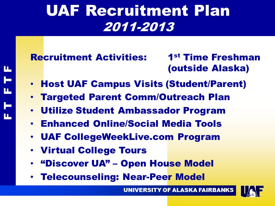 UNIVERSITY OF ALASKA FAIRBANKS 09.02 Recruitment Activities: 1 st Time Freshman (outside Alaska) Host UAF Campus Visits (Student/Parent) Targeted Parent Comm/Outreach Plan Utilize Student Ambassador Program Enhanced Online/Social Media Tools UAF CollegeWeekLive.com Program Virtual College Tours Discover UA – Open House Model Telecounseling: Near-Peer Model F T F T F UAF Recruitment Plan 2011-2013