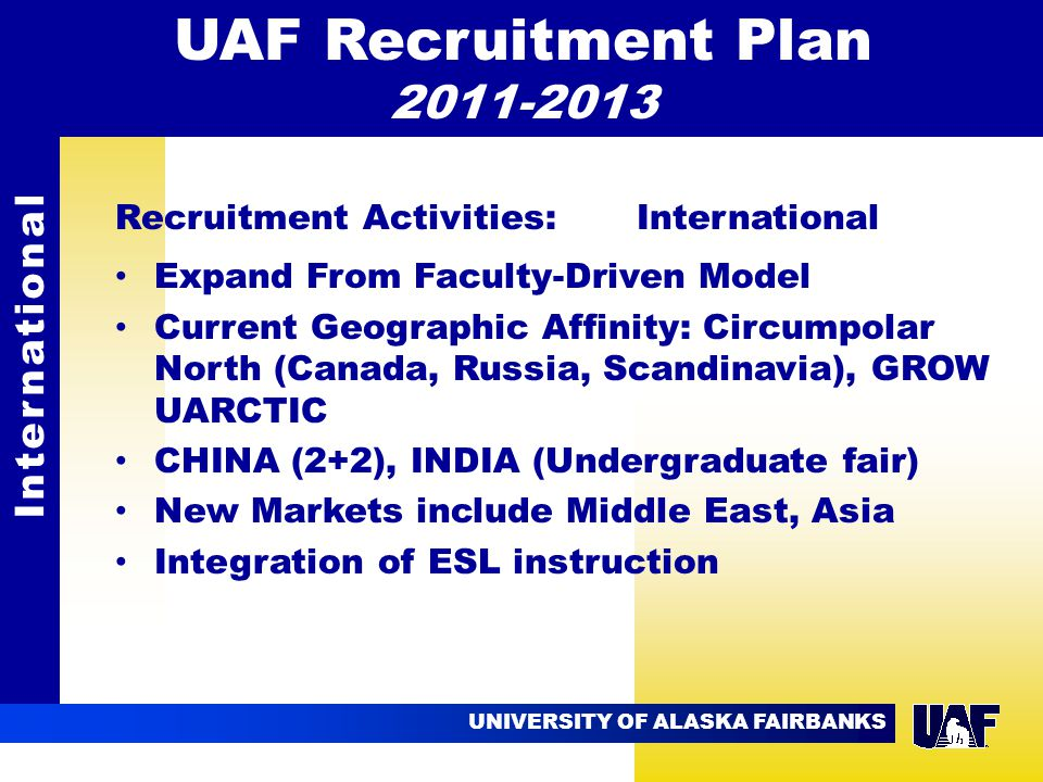 UNIVERSITY OF ALASKA FAIRBANKS 09.02 Recruitment Activities: International Expand From Faculty-Driven Model Current Geographic Affinity: Circumpolar North (Canada, Russia, Scandinavia), GROW UARCTIC CHINA (2+2), INDIA (Undergraduate fair) New Markets include Middle East, Asia Integration of ESL instruction International UAF Recruitment Plan 2011-2013