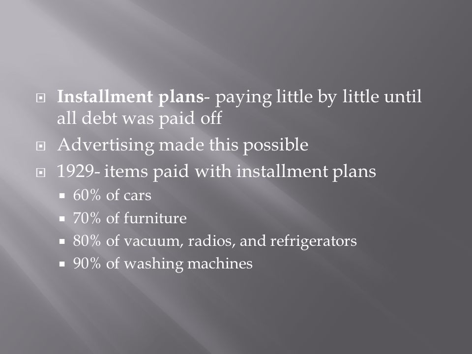 Installment plans - paying little by little until all debt was paid off  Advertising made this possible  1929- items paid with installment plans 