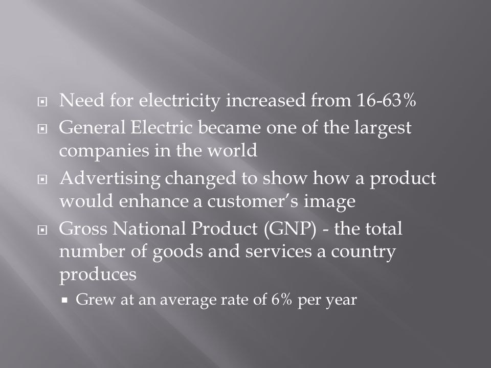  Need for electricity increased from 16-63%  General Electric became one of the largest companies in the world  Advertising changed to show how a p