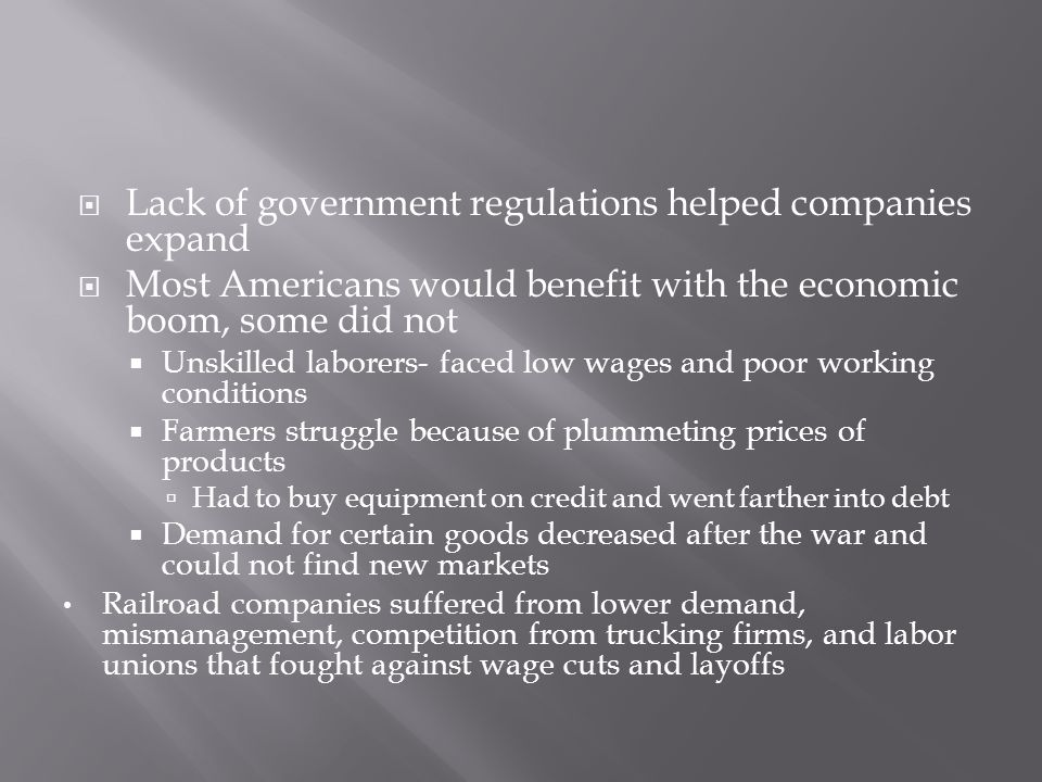  Lack of government regulations helped companies expand  Most Americans would benefit with the economic boom, some did not  Unskilled laborers- fac