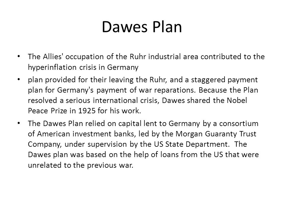Dawes Plan The Allies occupation of the Ruhr industrial area contributed to the hyperinflation crisis in Germany plan provided for their leaving the Ruhr, and a staggered payment plan for Germany s payment of war reparations.