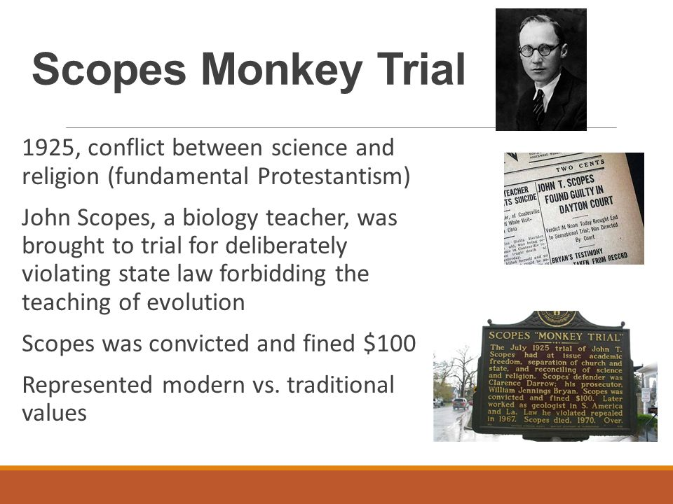 Scopes Monkey Trial 1925, conflict between science and religion (fundamental Protestantism) John Scopes, a biology teacher, was brought to trial for deliberately violating state law forbidding the teaching of evolution Scopes was convicted and fined $100 Represented modern vs.