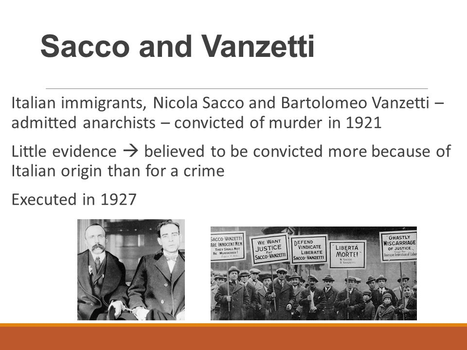 Sacco and Vanzetti Italian immigrants, Nicola Sacco and Bartolomeo Vanzetti – admitted anarchists – convicted of murder in 1921 Little evidence  believed to be convicted more because of Italian origin than for a crime Executed in 1927