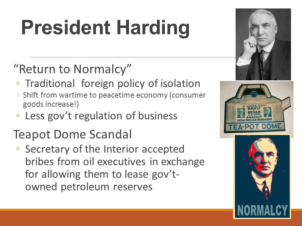 President Harding Return to Normalcy ◦Traditional foreign policy of isolation ◦Shift from wartime to peacetime economy (consumer goods increase!) ◦Less gov't regulation of business Teapot Dome Scandal ◦Secretary of the Interior accepted bribes from oil executives in exchange for allowing them to lease gov't- owned petroleum reserves