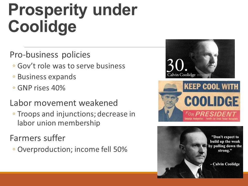 Prosperity under Coolidge Pro-business policies ◦Gov't role was to serve business ◦Business expands ◦GNP rises 40% Labor movement weakened ◦Troops and injunctions; decrease in labor union membership Farmers suffer ◦Overproduction; income fell 50%
