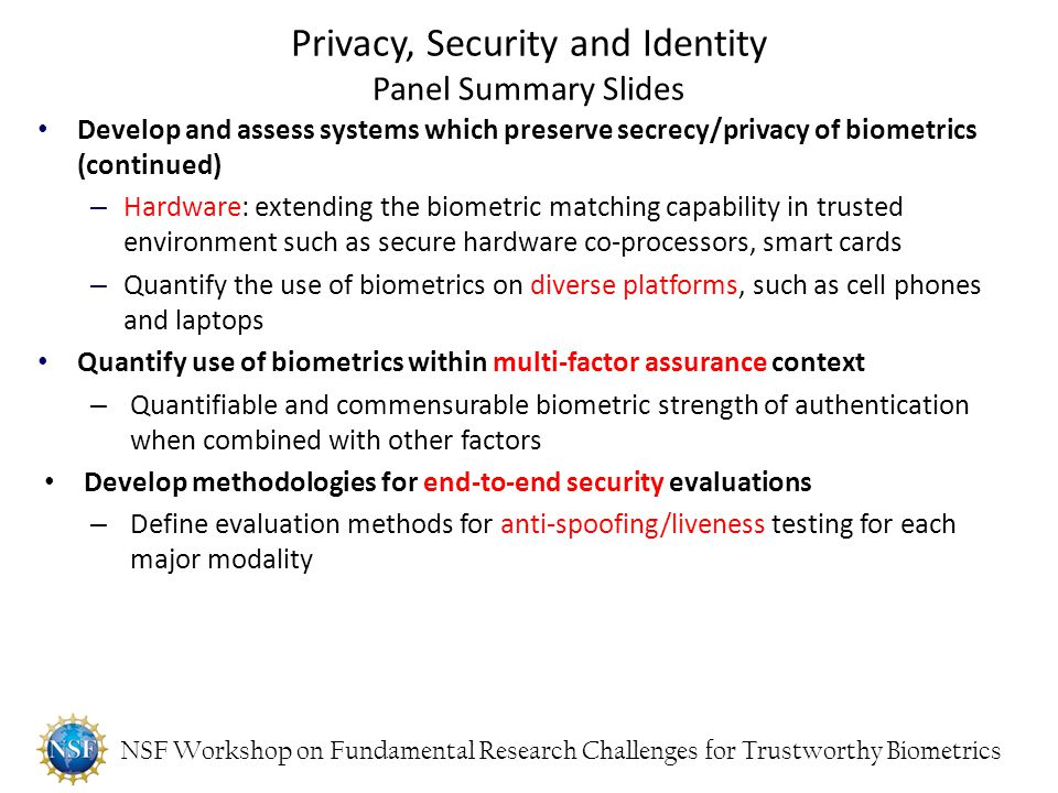 NSF Workshop on Fundamental Research Challenges for Trustworthy Biometrics Develop and assess systems which preserve secrecy/privacy of biometrics (co