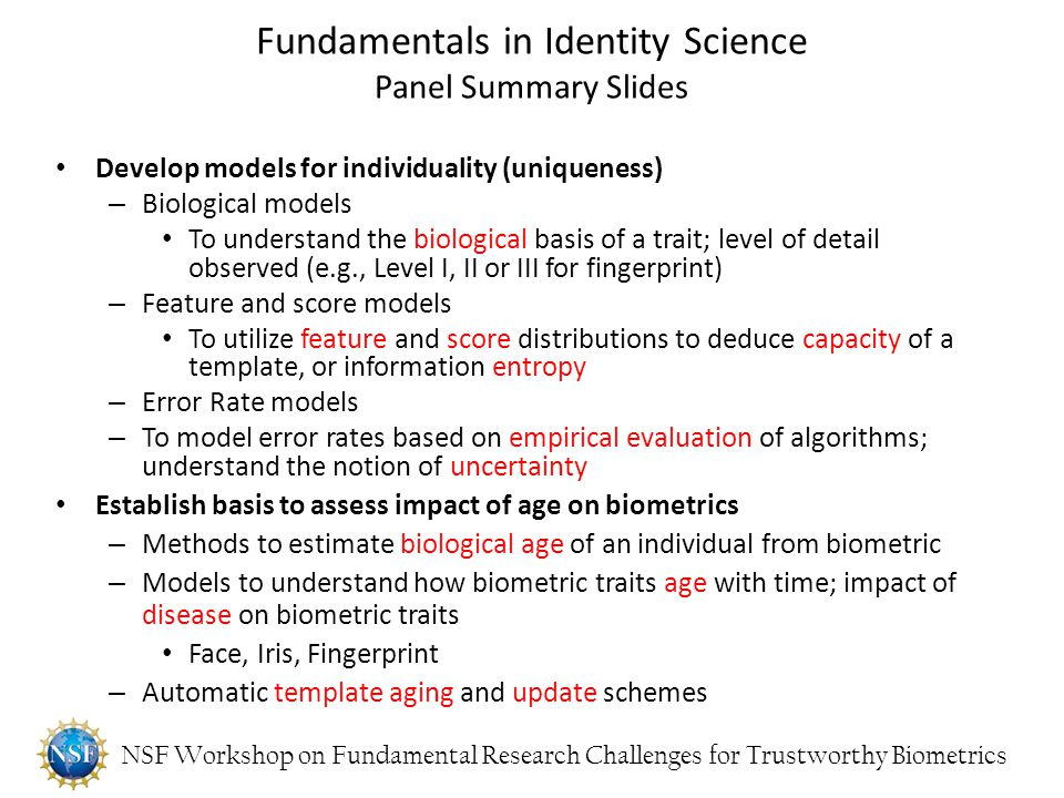 NSF Workshop on Fundamental Research Challenges for Trustworthy Biometrics Develop models for individuality (uniqueness) – Biological models To unders