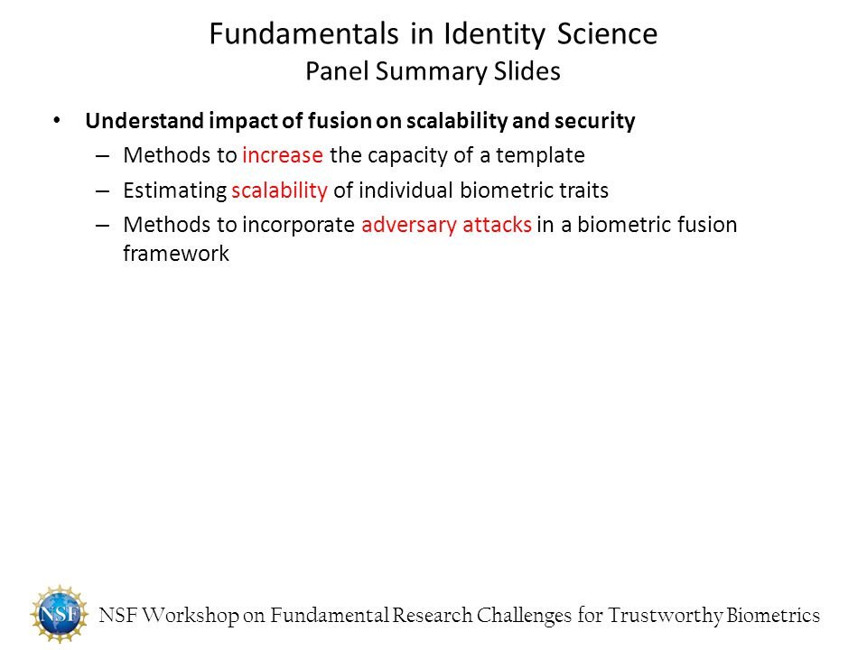 NSF Workshop on Fundamental Research Challenges for Trustworthy Biometrics Understand impact of fusion on scalability and security – Methods to increa