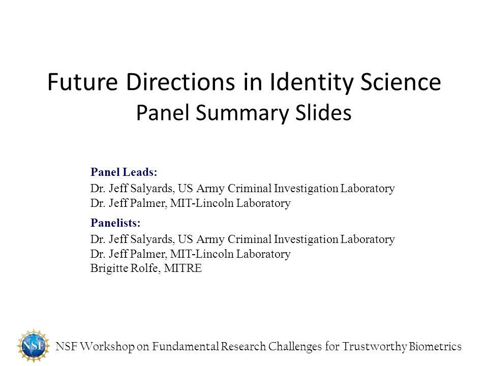NSF Workshop on Fundamental Research Challenges for Trustworthy Biometrics Future Directions in Identity Science Panel Summary Slides Panel Leads: Dr.