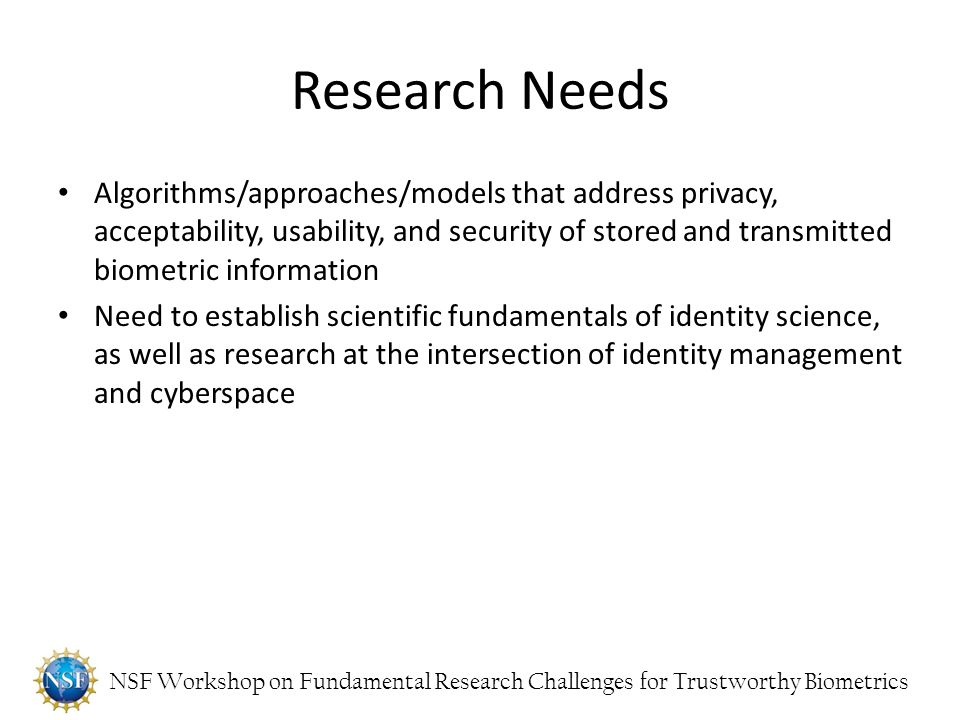 NSF Workshop on Fundamental Research Challenges for Trustworthy Biometrics Research Needs Algorithms/approaches/models that address privacy, acceptabi