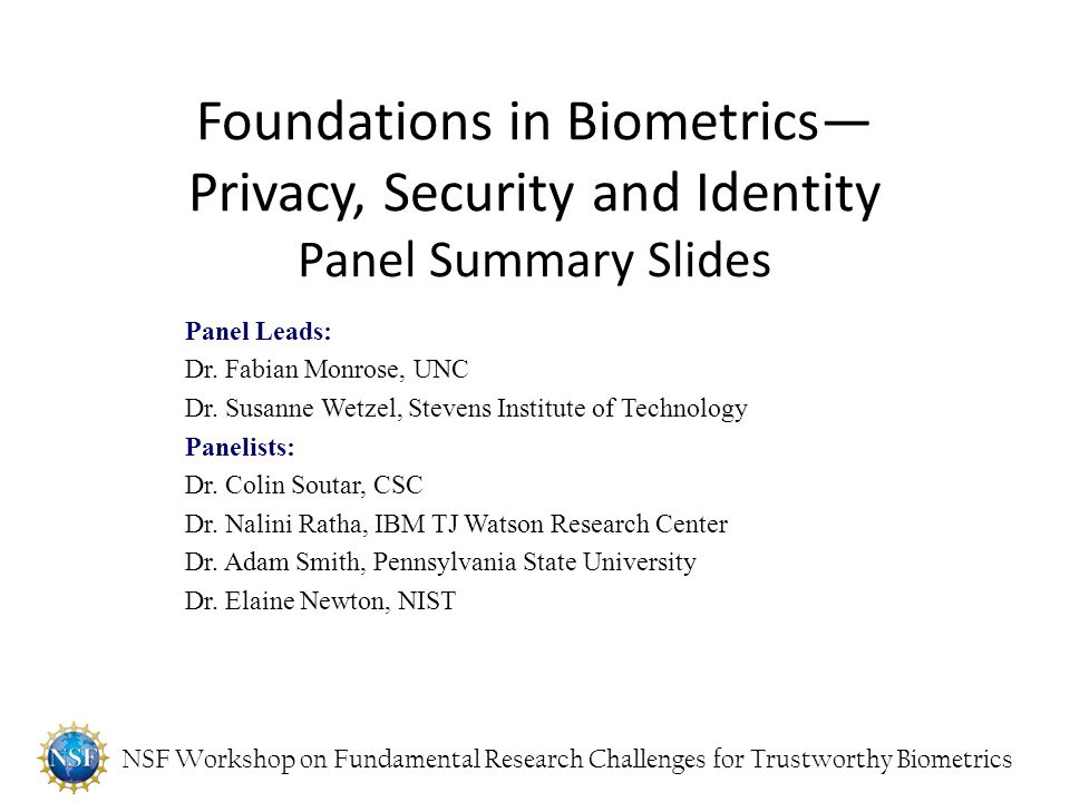 NSF Workshop on Fundamental Research Challenges for Trustworthy Biometrics Foundations in Biometrics— Privacy, Security and Identity Panel Summary Sli