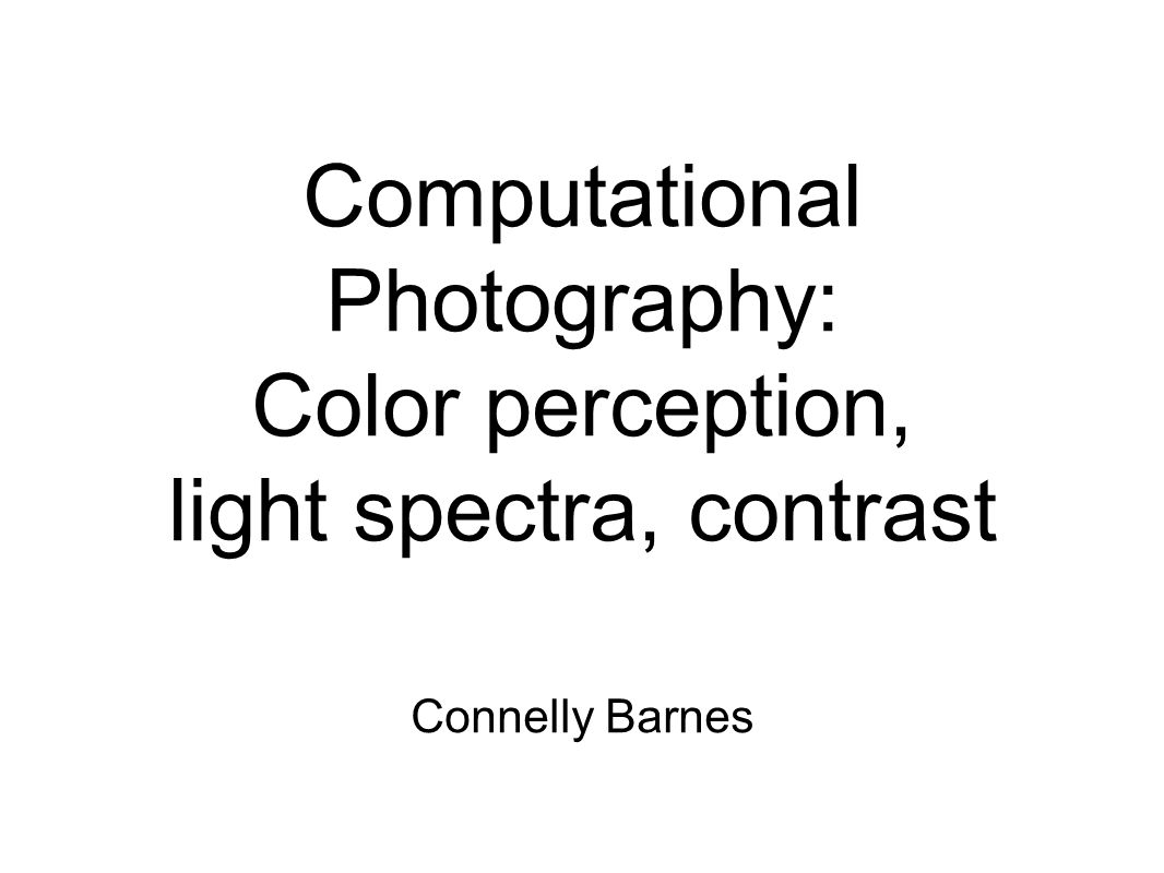 Computational Photography: Color perception, light spectra, contrast Connelly Barnes