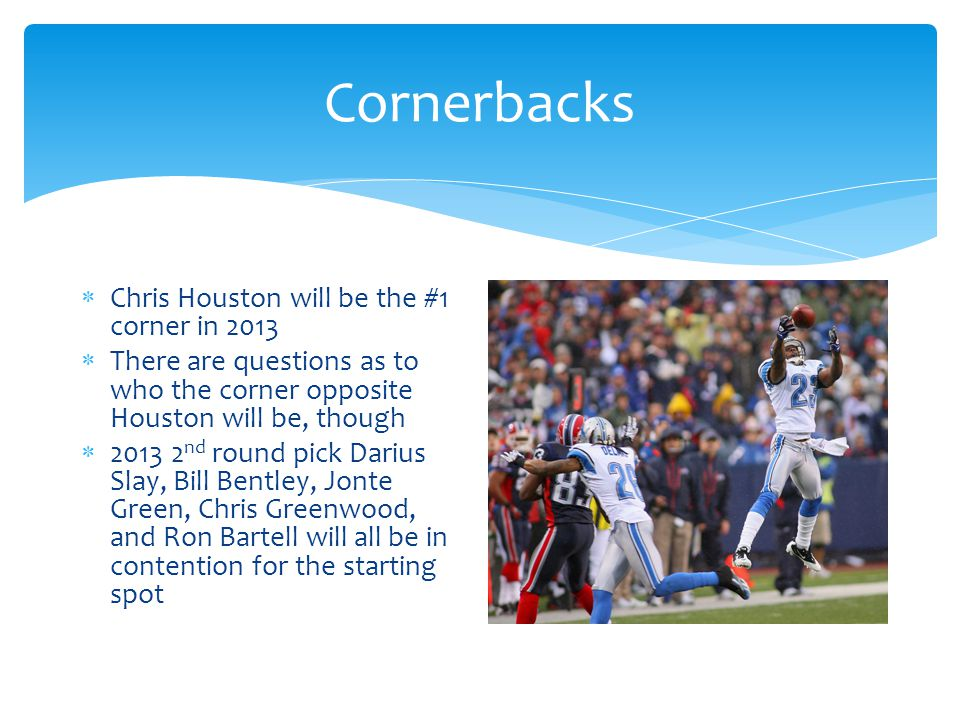 Cornerbacks  Chris Houston will be the #1 corner in 2013  There are questions as to who the corner opposite Houston will be, though  2013 2 nd round pick Darius Slay, Bill Bentley, Jonte Green, Chris Greenwood, and Ron Bartell will all be in contention for the starting spot