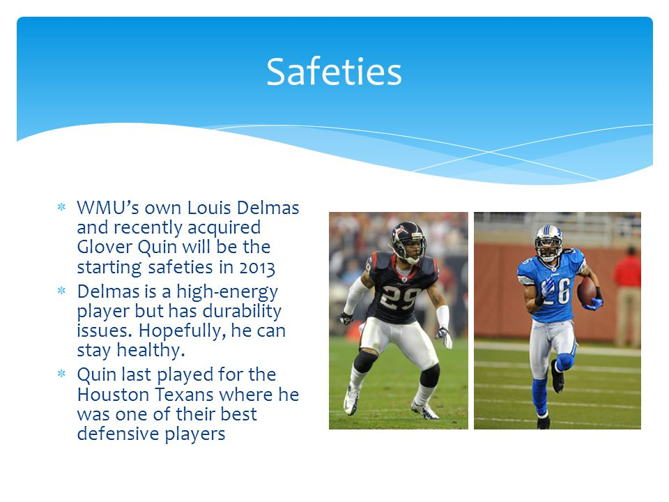 Safeties  WMU's own Louis Delmas and recently acquired Glover Quin will be the starting safeties in 2013  Delmas is a high-energy player but has durability issues.