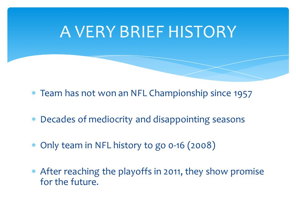  Team has not won an NFL Championship since 1957  Decades of mediocrity and disappointing seasons  Only team in NFL history to go 0-16 (2008)  After reaching the playoffs in 2011, they show promise for the future.